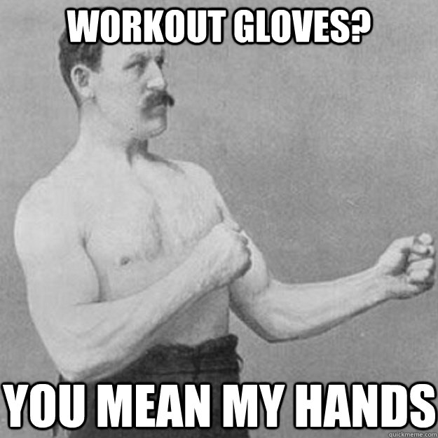 workout gloves you mean my hands - overly manly man