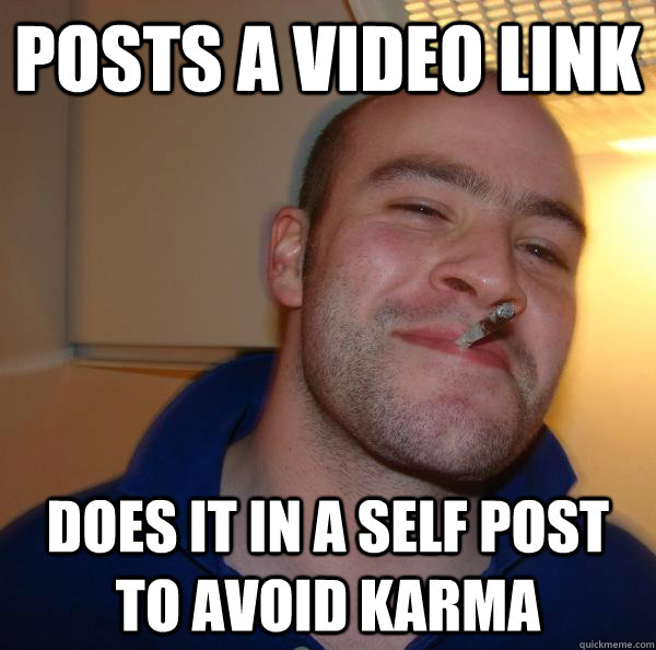 posts a video link does it in a self post to avoid karma - Good Guy Greg