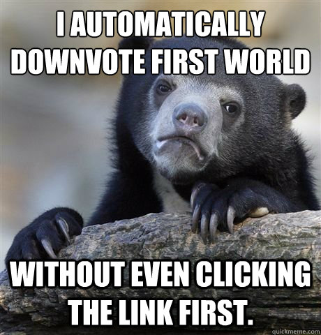 i automatically downvote first world problems without even c - confession bear