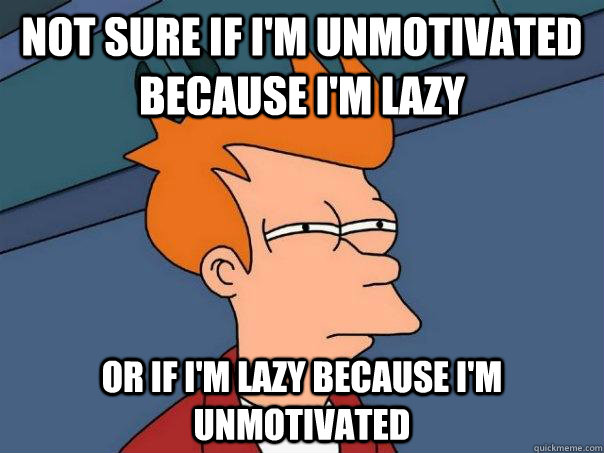 not sure if im unmotivated because im lazy or if im lazy  - Futurama Fry