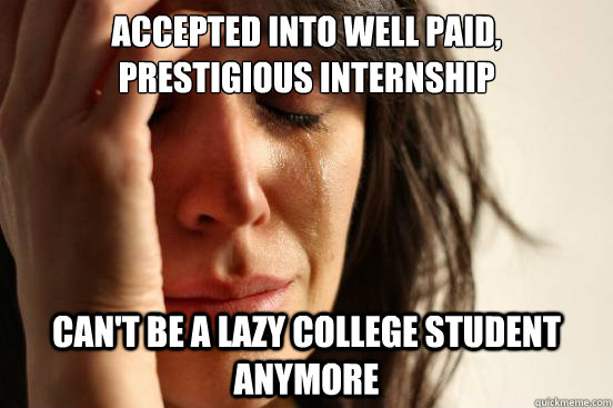 accepted into well paid prestigious internship cant be a l - First World Problems