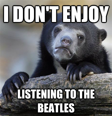 i dont enjoy listening to the beatles - Confession Bear