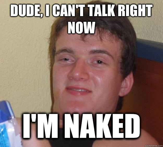 Dude I cant talk right now Im naked - 10 Guy