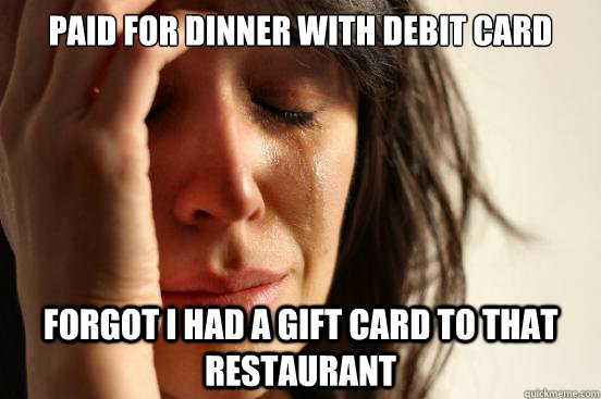 paid for dinner with debit card forgot i had a gift card to  - First World Problems