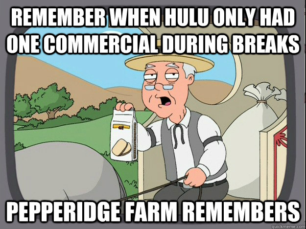 remember when hulu only had one commercial during breaks  - Pepperidge Farm Remembers
