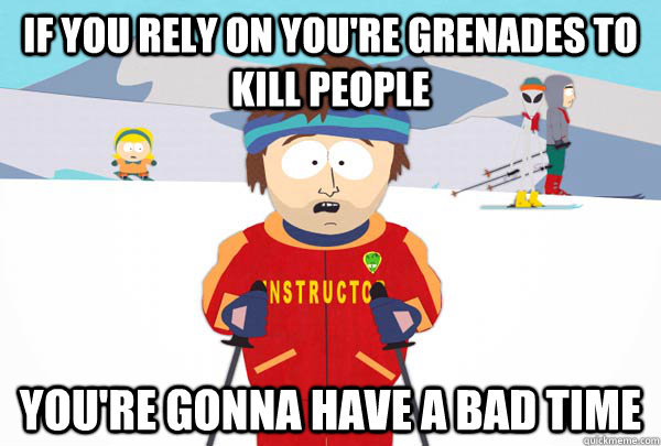 if you rely on youre grenades to kill people youre gonna h - Super Cool Ski Instructor