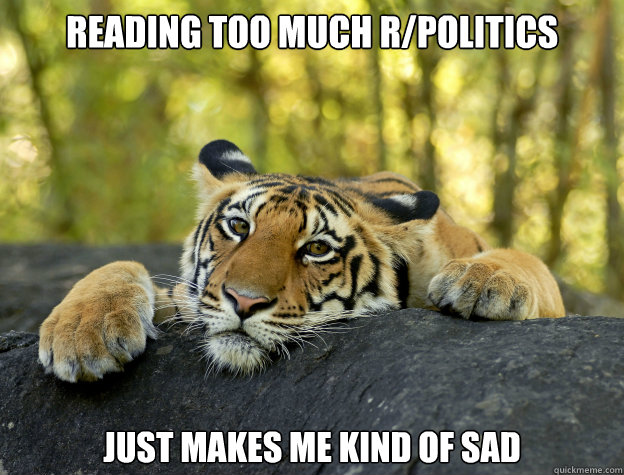 reading too much rpolitics just makes me kind of sad - Confession Tiger