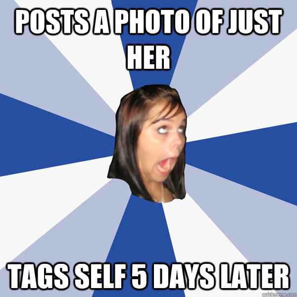 posts a photo of just her tags self 5 days later - Annoying Facebook Girl