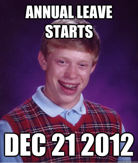 annual leave starts dec 21 2012 - Bad Luck Brian