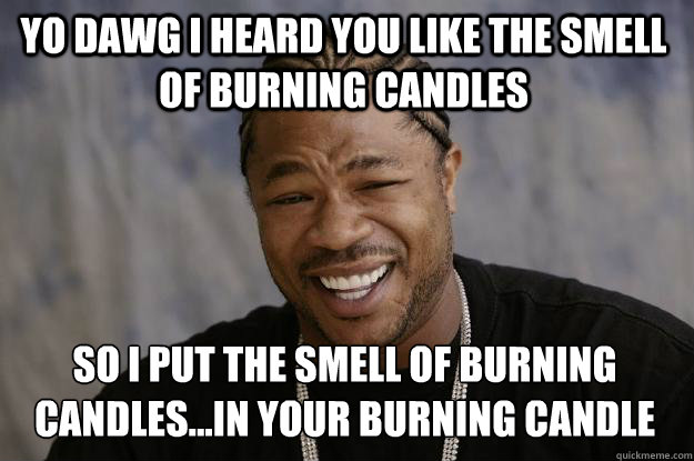 yo dawg i heard you like the smell of burning candles so i p - Xzibit meme