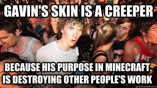 gavins skin is a creeper because his purpose in minecraft i - Sudden Clarity Clarence