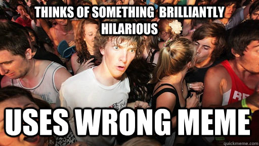 thinks of something brilliantly hilarious uses wrong meme - Sudden Clarity Clarence
