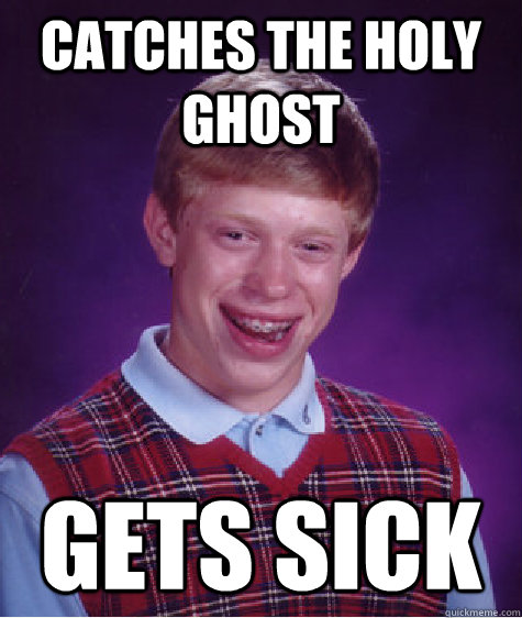 catches the holy ghost gets sick  - Bad Luck Brian