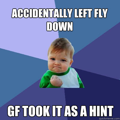 accidentally left fly down gf took it as a hint - Success Baby