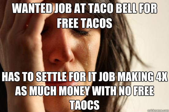 wanted job at taco bell for free tacos has to settle for it  - First World Problems