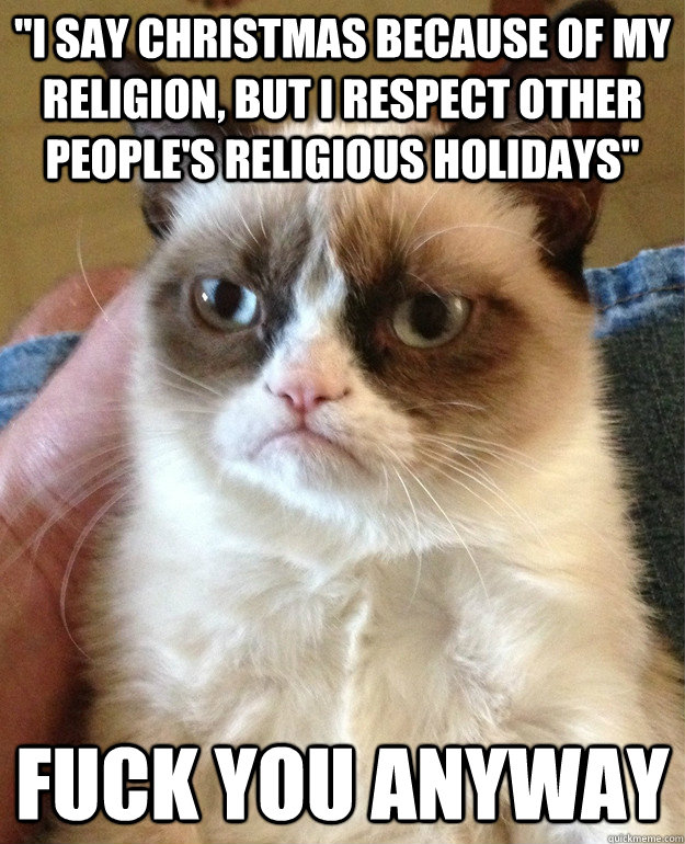 i say christmas because of my religion but i respect other - Grumpy Cat