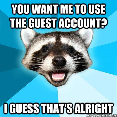you want me to use the guest account i guess thats alright - Lame Pun Raccoon