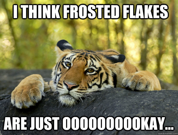 i think frosted flakes are just oooooooookay - Confession Tiger