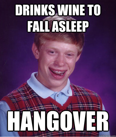 drinks wine to fall asleep hangover - Bad Luck Brian