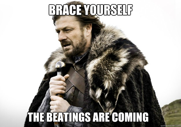 brace yourself the beatings are coming - brace yourself the soccer updates are coming