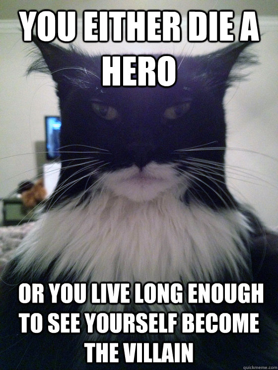 you either die a hero or you live long enough to see yourse - Catman