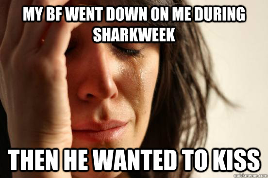 my bf went down on me during sharkweek then he wanted to kis - First World Problems