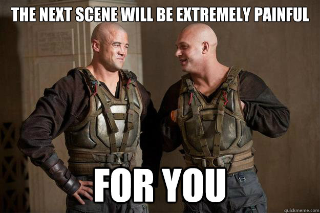 the next scene will be extremely painful for you - 