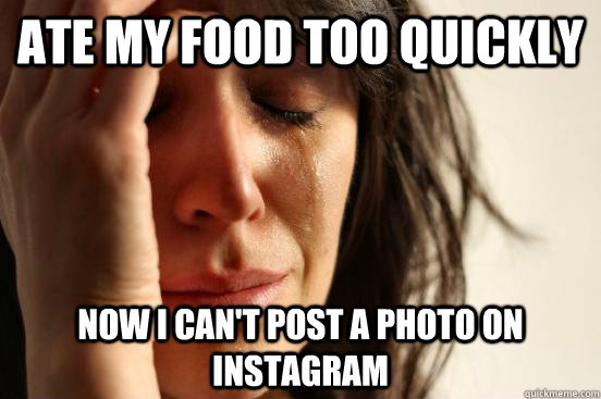 ate my food too quickly now i cant post a photo on instagra - Atheist First World Problems