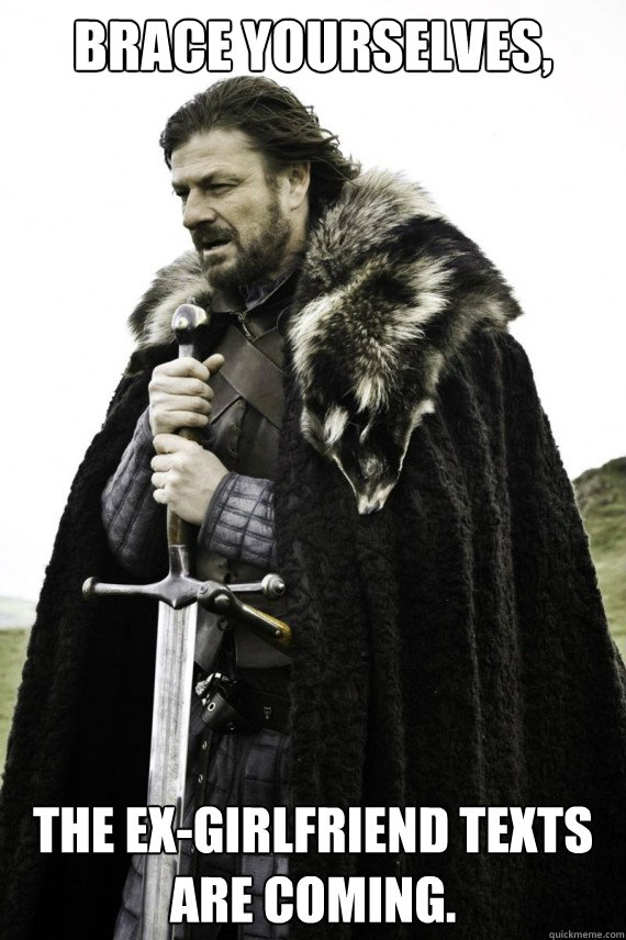 brace yourselves the exgirlfriend texts are coming - Brace yourself