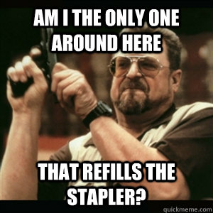 am i the only one around here that refills the stapler - Am I The Only One Round Here