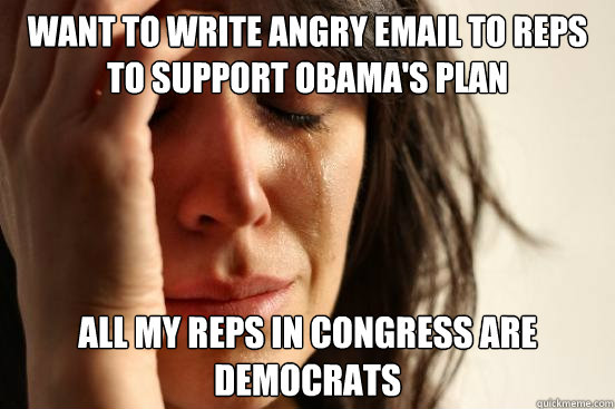 want to write angry email to reps to support obamas plan al - First World Problems