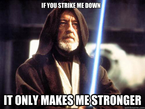 if you strike me down it only makes me stronger - Obi-Wan Kenobi