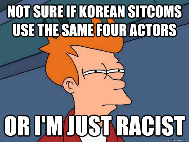 not sure if korean sitcoms use the same four actors or im  - Futurama Fry