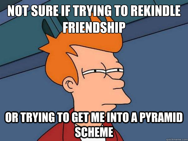 not sure if trying to rekindle friendship or trying to get m - Futurama Fry