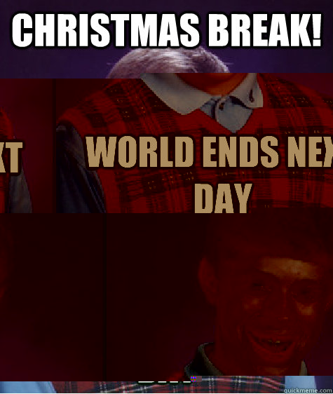 christmas break world ends next day - Bad Luck Brian