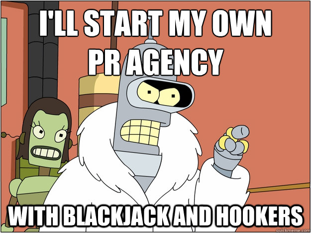 ill start my own pr agency with blackjack and hookers - Bender - start my own