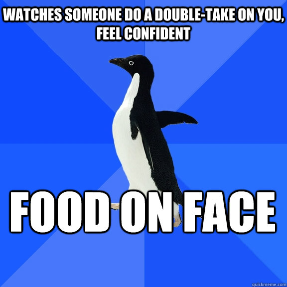 watches someone do a doubletake on you feel confident food - Socially Awkward Penguin