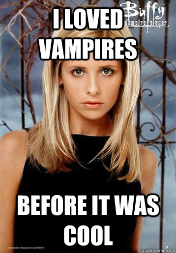 i loved vampires before it was cool - 