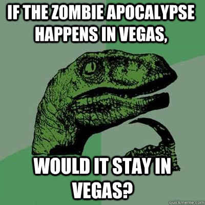 if the zombie apocalypse happens in vegas would it stay in  - Philosoraptor