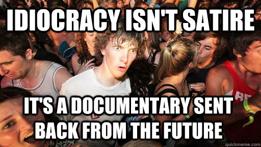 idiocracy isnt satire its a documentary sent back from the - Sudden Clarity Clarence