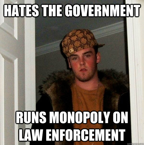 hates the government runs monopoly on law enforcement - Scumbag Steve