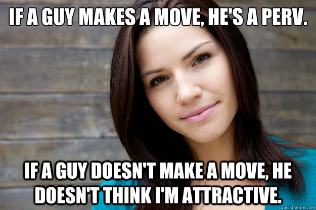 if a guy makes a move hes a perv if a guy doesnt make a - Women Logic