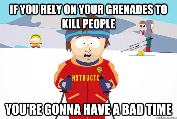 if you rely on your grenades to kill people youre gonna hav - Super Cool Ski Instructor