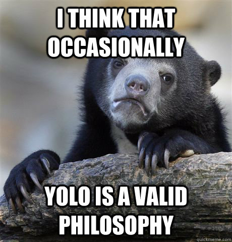 i think that occasionally yolo is a valid philosophy - Confession Bear