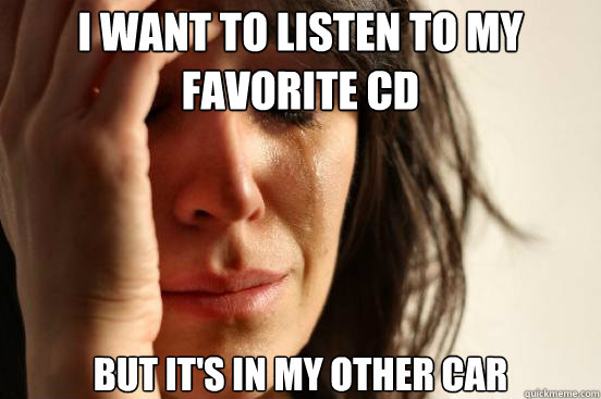 i want to listen to my favorite cd but its in my other car - First World Problems