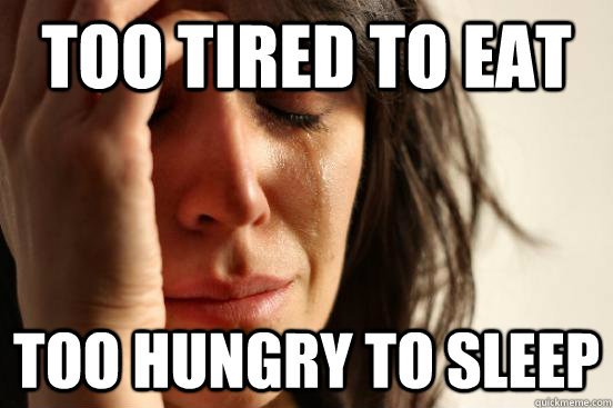too tired to eat too hungry to sleep - First World Problems