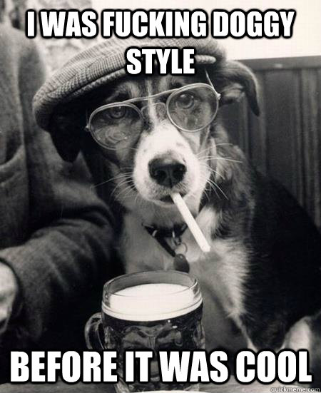 i was fucking doggy style before it was cool - Hipster Dog