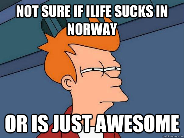not sure if ilife sucks in norway or is just awesome - Futurama Fry