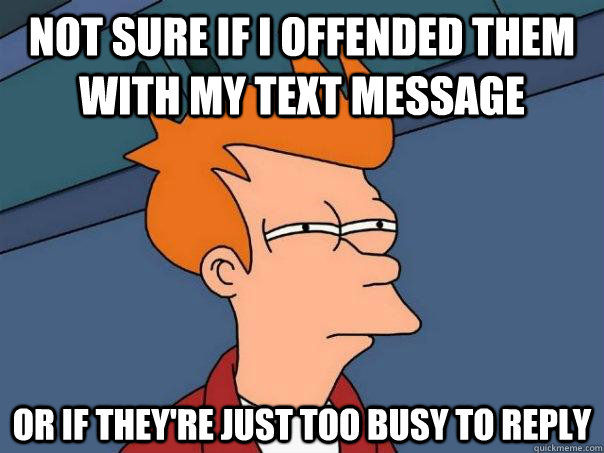 not sure if i offended them with my text message or if they - Futurama Fry