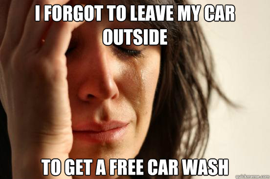 i forgot to leave my car outside to get a free car wash - First World Problems